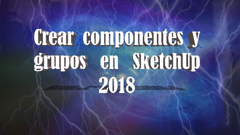 hacer componentes y grupos en sketchup